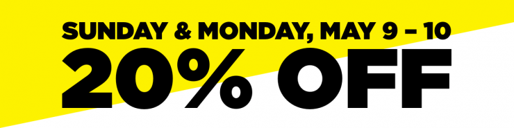 """Black text stating """"Save 20% Sunday and Monday, May 9-10 on a yellow and white background"""